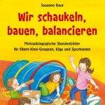 Wir schaukeln, bauen, balancieren: Motopädagogische Stundenbilder für Eltern-Kind-Gruppen, Kiga und Sportverein